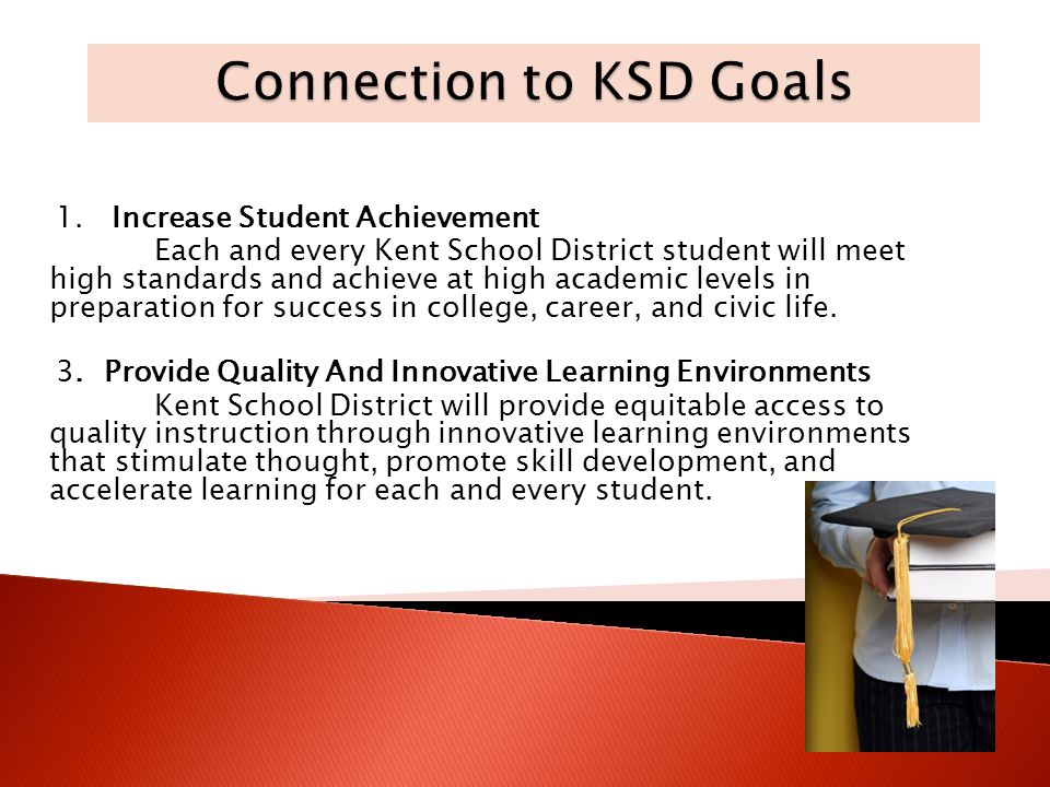 1. Increase Student Achievement Each and every Kent School District student will meet high standards and achieve at high academic levels in preparatio