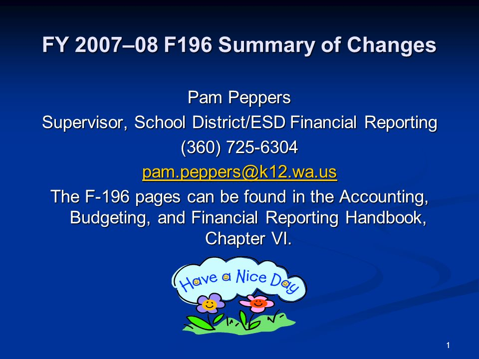 1 FY 2007–08 F196 Summary of Changes Pam Peppers Supervisor, School District/ESD Financial Reporting (360) 725-6304 pam.peppers@k12.wa.us The F-196 pages can be found in the Accounting, Budgeting, and Financial Reporting Handbook, Chapter VI.