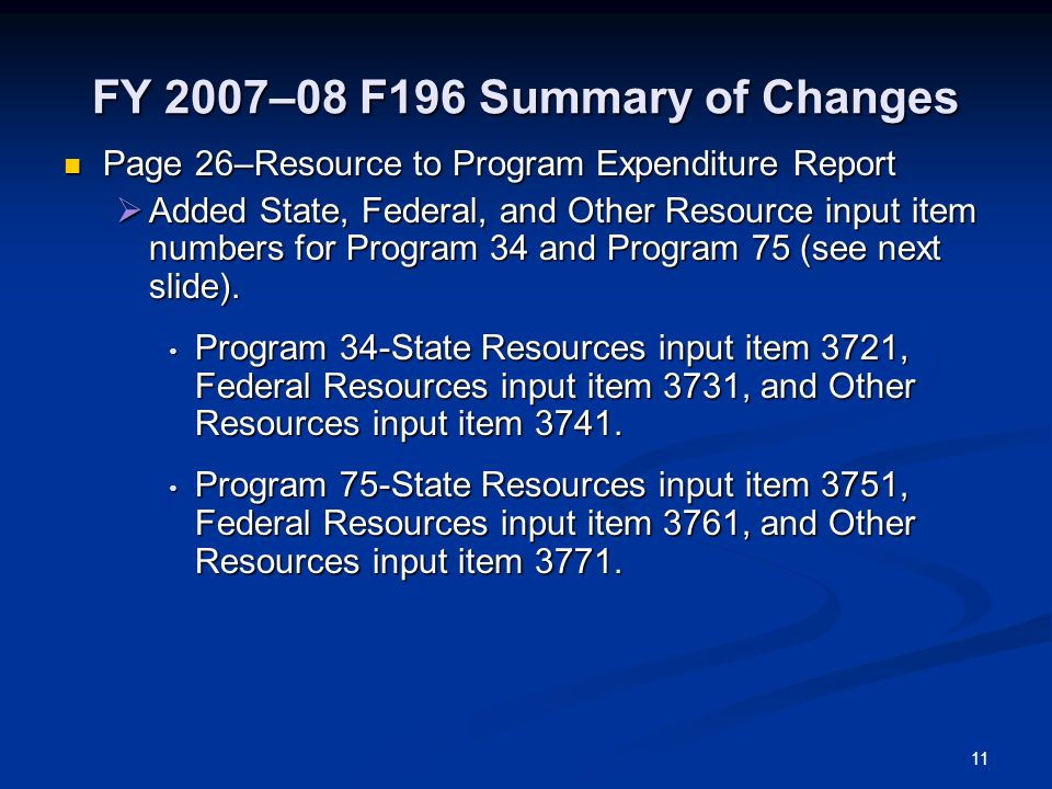 FY 2007–08 F196 Summary of Changes Page 26–Resource to Program Expenditure Report Page 26–Resource to Program Expenditure Report Added State, Federal, and Other Resource input item numbers for Program 34 and Program 75 (see next slide).