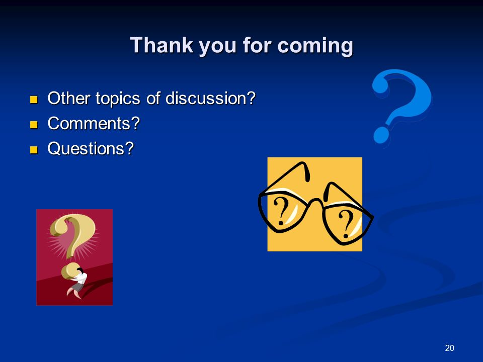 20 Thank you for coming Other topics of discussion.