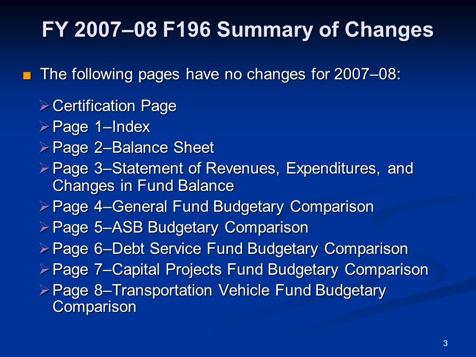 3 FY 2007–08 F196 Summary of Changes The following pages have no changes for 2007–08: The following pages have no changes for 2007–08: Certification Page Certification Page Page 1–Index Page 1–Index Page 2–Balance Sheet Page 2–Balance Sheet Page 3–Statement of Revenues, Expenditures, and Changes in Fund Balance Page 3–Statement of Revenues, Expenditures, and Changes in Fund Balance Page 4–General Fund Budgetary Comparison Page 4–General Fund Budgetary Comparison Page 5–ASB Budgetary Comparison Page 5–ASB Budgetary Comparison Page 6–Debt Service Fund Budgetary Comparison Page 6–Debt Service Fund Budgetary Comparison Page 7–Capital Projects Fund Budgetary Comparison Page 7–Capital Projects Fund Budgetary Comparison Page 8–Transportation Vehicle Fund Budgetary Comparison Page 8–Transportation Vehicle Fund Budgetary Comparison