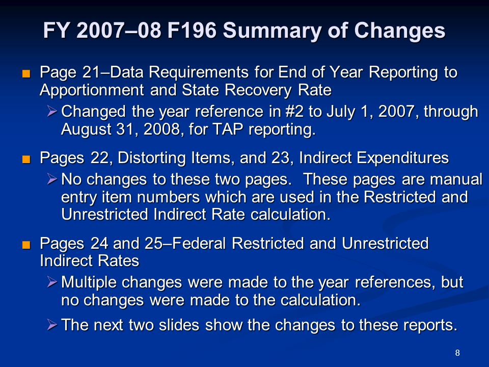 8 FY 2007–08 F196 Summary of Changes Page 21–Data Requirements for End of Year Reporting to Apportionment and State Recovery Rate Page 21–Data Requirements for End of Year Reporting to Apportionment and State Recovery Rate Changed the year reference in #2 to July 1, 2007, through August 31, 2008, for TAP reporting.