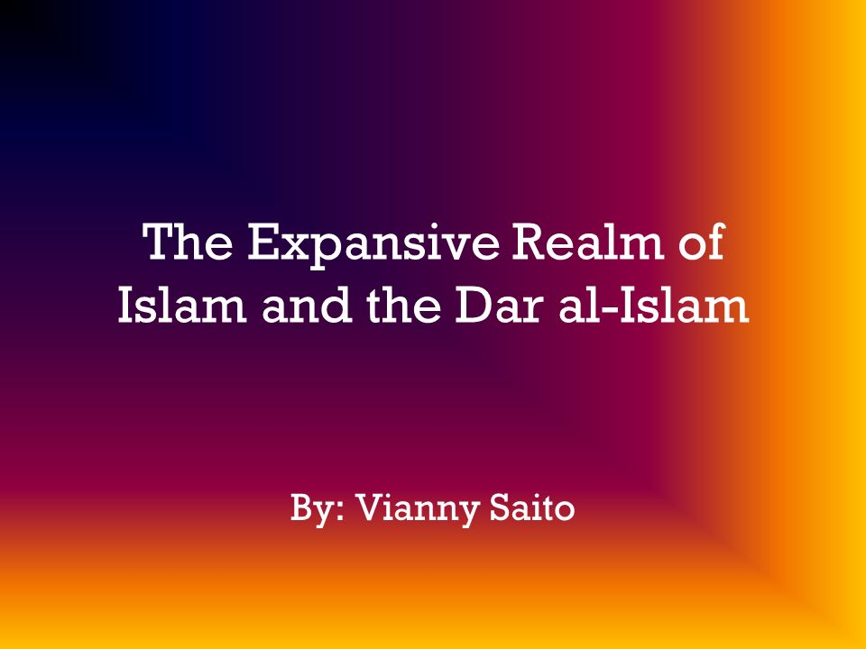 The Expansive Realm of Islam and the Dar al-Islam By: Vianny Saito