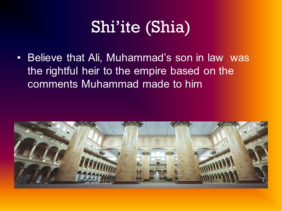 Shiite (Shia) Believe that Ali, Muhammads son in law was the rightful heir to the empire based on the comments Muhammad made to him