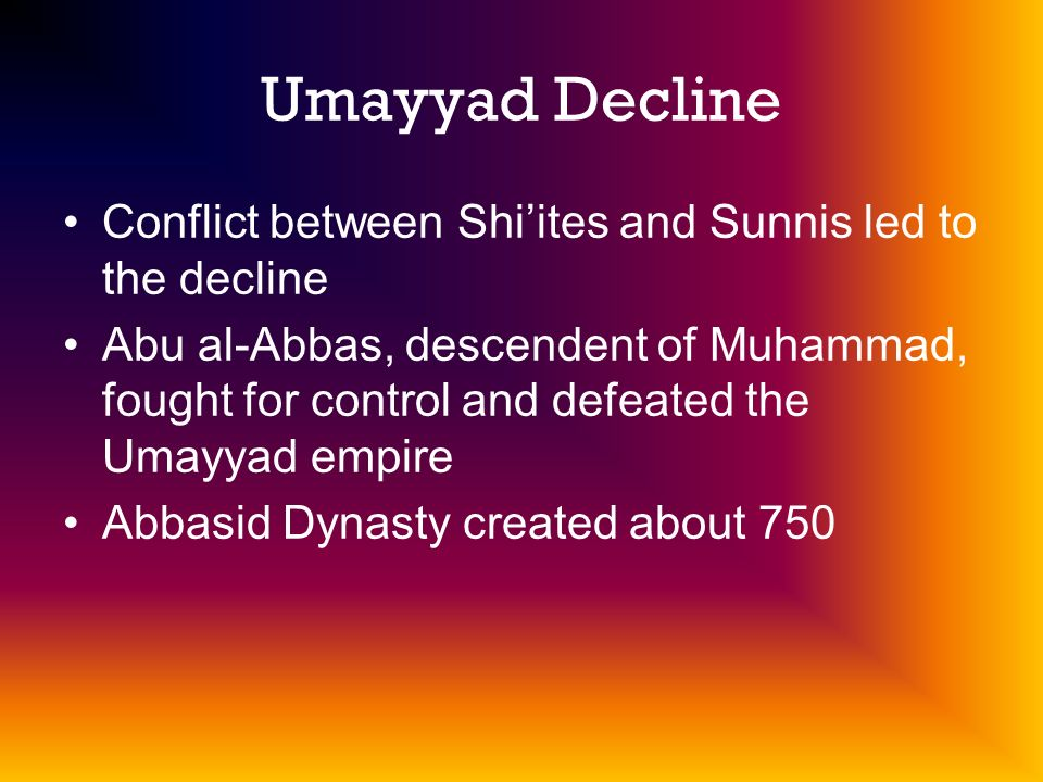 Umayyad Decline Conflict between Shiites and Sunnis led to the decline Abu al-Abbas, descendent of Muhammad, fought for control and defeated the Umayyad empire Abbasid Dynasty created about 750