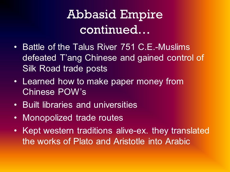 Abbasid Empire continued… Battle of the Talus River 751 C.E.-Muslims defeated Tang Chinese and gained control of Silk Road trade posts Learned how to make paper money from Chinese POWs Built libraries and universities Monopolized trade routes Kept western traditions alive-ex.