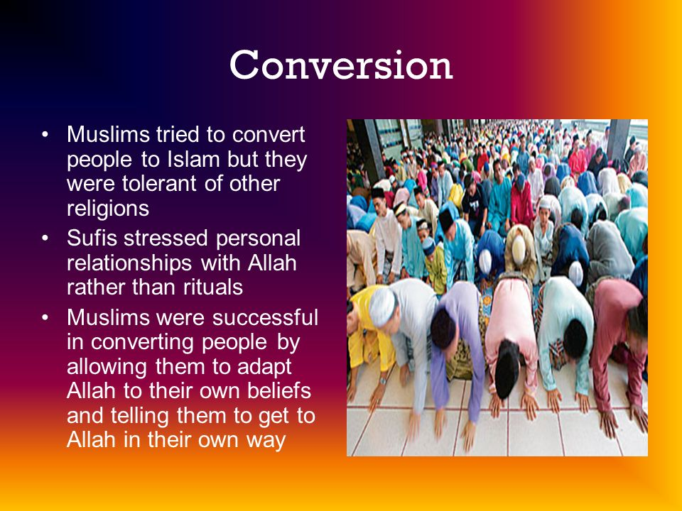 Conversion Muslims tried to convert people to Islam but they were tolerant of other religions Sufis stressed personal relationships with Allah rather