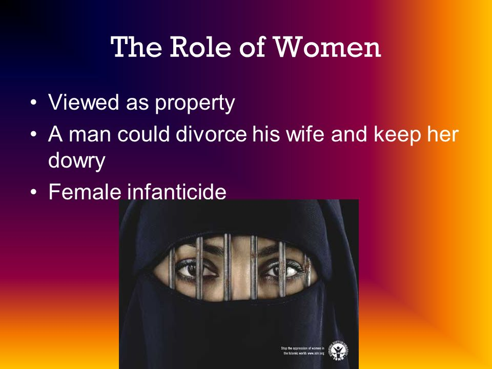 The Role of Women Viewed as property A man could divorce his wife and keep her dowry Female infanticide