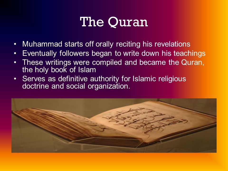 The Quran Muhammad starts off orally reciting his revelations Eventually followers began to write down his teachings These writings were compiled and became the Quran, the holy book of Islam Serves as definitive authority for Islamic religious doctrine and social organization.