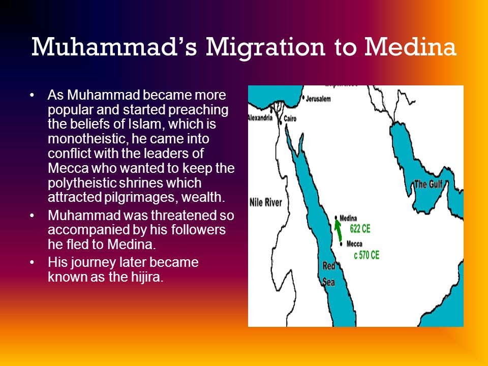 Muhammads Migration to Medina As Muhammad became more popular and started preaching the beliefs of Islam, which is monotheistic, he came into conflict with the leaders of Mecca who wanted to keep the polytheistic shrines which attracted pilgrimages, wealth.