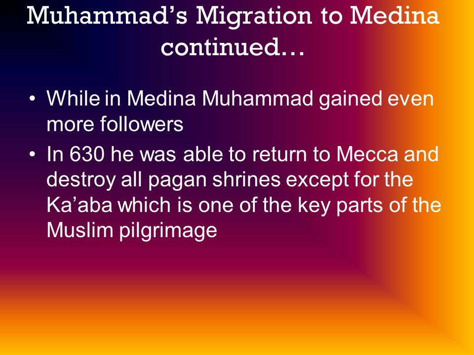 Muhammads Migration to Medina continued… While in Medina Muhammad gained even more followers In 630 he was able to return to Mecca and destroy all pagan shrines except for the Kaaba which is one of the key parts of the Muslim pilgrimage
