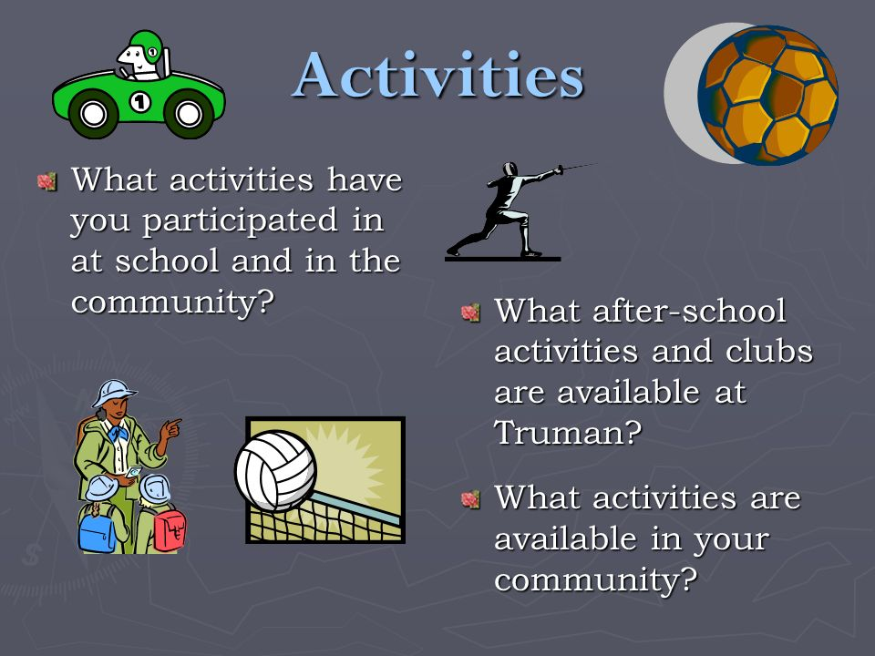 Activities What activities have you participated in at school and in the community? What after-school activities and clubs are available at Truman? Wh