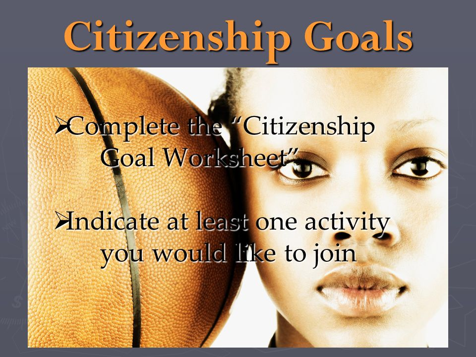 Citizenship Goals Complete the Citizenship Goal Worksheet Complete the Citizenship Goal Worksheet Indicate at least one activity you would like to joi