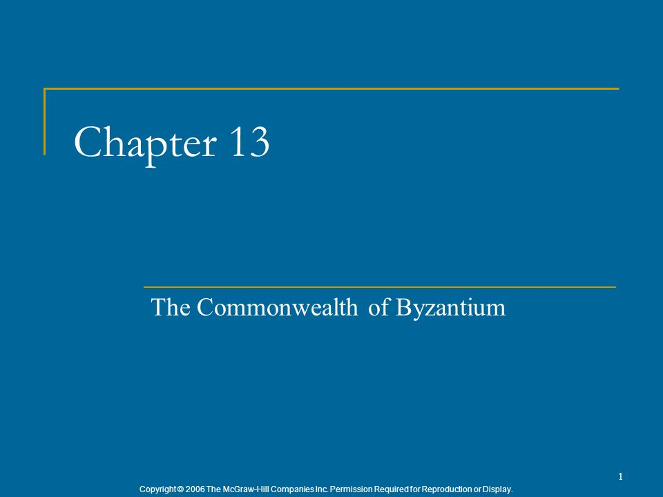 Copyright © 2006 The McGraw-Hill Companies Inc. Permission Required for Reproduction or Display. 1 Chapter 13 The Commonwealth of Byzantium