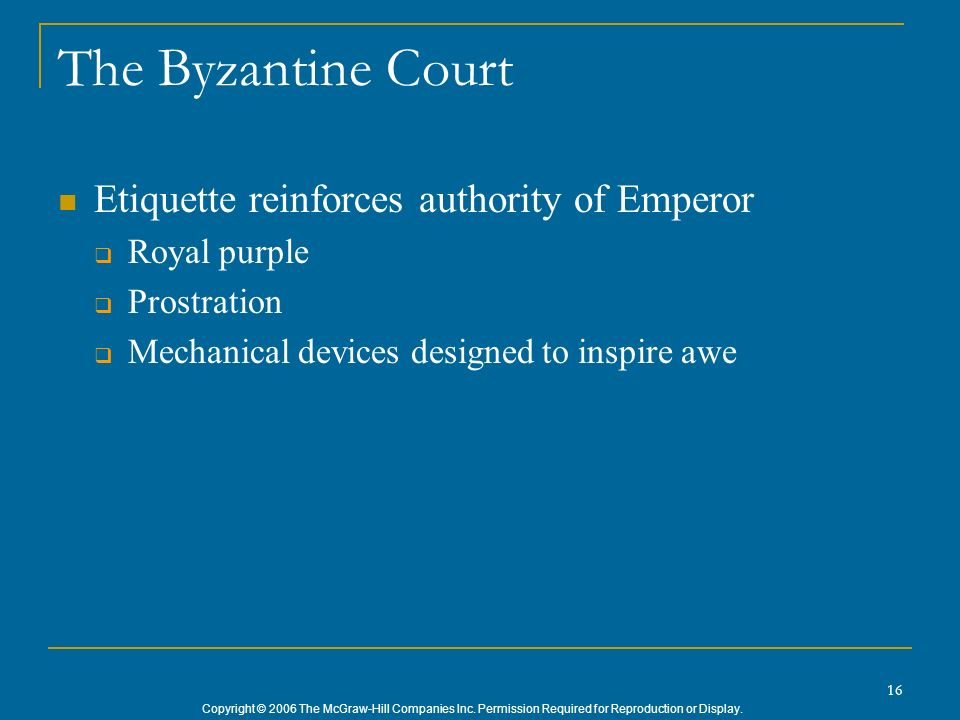 Copyright © 2006 The McGraw-Hill Companies Inc. Permission Required for Reproduction or Display. 16 The Byzantine Court Etiquette reinforces authority