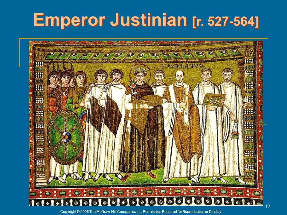 Copyright © 2006 The McGraw-Hill Companies Inc. Permission Required for Reproduction or Display. 19 Emperor Justinian [r. 527-564]