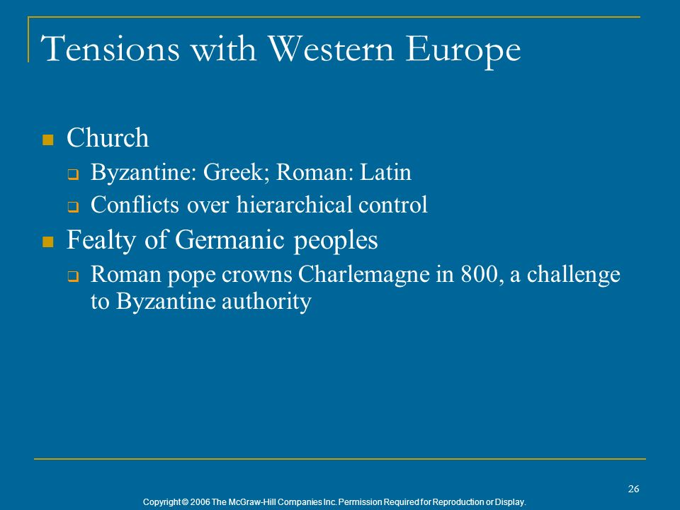 Copyright © 2006 The McGraw-Hill Companies Inc. Permission Required for Reproduction or Display. 26 Tensions with Western Europe Church Byzantine: Gre