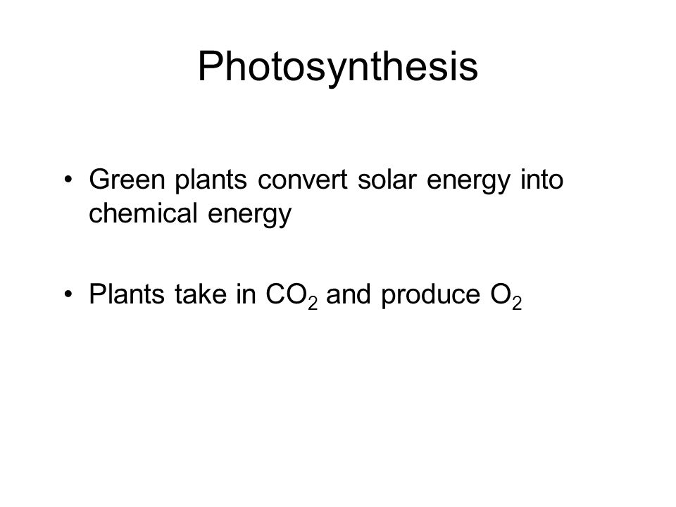 Photosynthesis Green plants convert solar energy into chemical energy Plants take in CO 2 and produce O 2