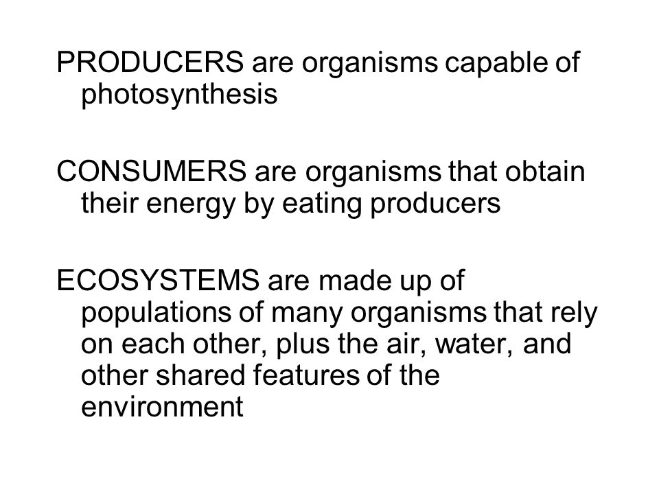 PRODUCERS are organisms capable of photosynthesis CONSUMERS are organisms that obtain their energy by eating producers ECOSYSTEMS are made up of populations of many organisms that rely on each other, plus the air, water, and other shared features of the environment