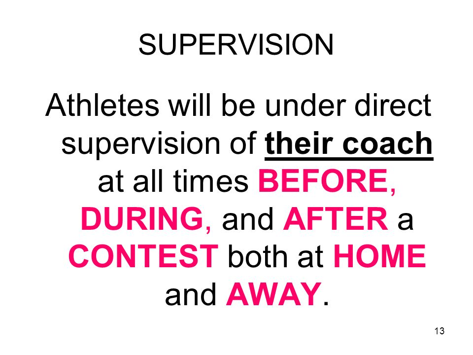 13 SUPERVISION Athletes will be under direct supervision of their coach at all times BEFORE, DURING, and AFTER a CONTEST both at HOME and AWAY.