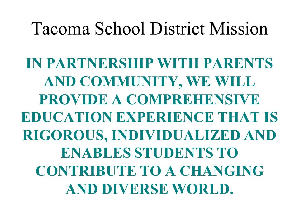 Tacoma School District Mission IN PARTNERSHIP WITH PARENTS AND COMMUNITY, WE WILL PROVIDE A COMPREHENSIVE EDUCATION EXPERIENCE THAT IS RIGOROUS, INDIV