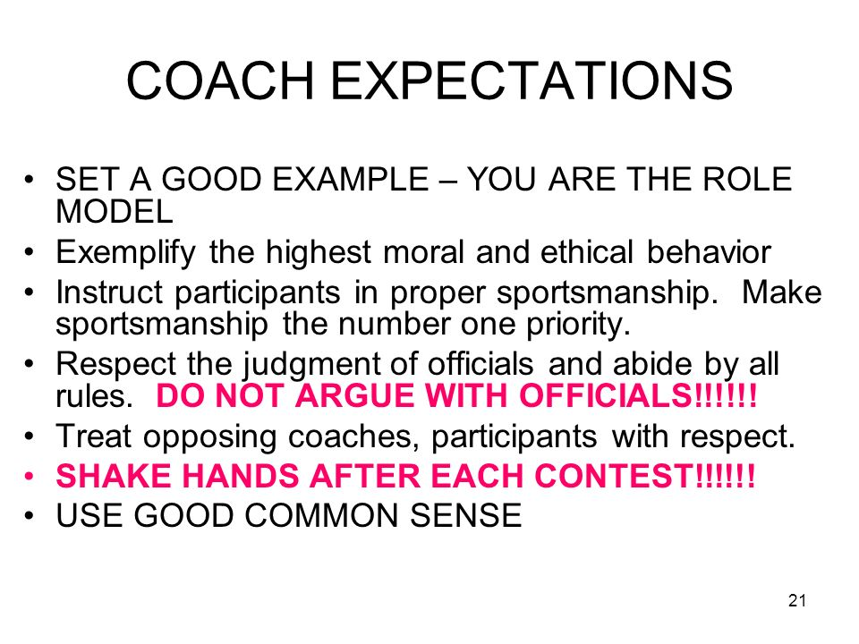 21 COACH EXPECTATIONS SET A GOOD EXAMPLE – YOU ARE THE ROLE MODEL Exemplify the highest moral and ethical behavior Instruct participants in proper spo
