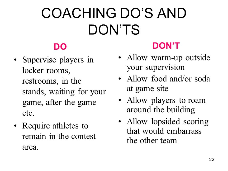 22 COACHING DOS AND DONTS DO Supervise players in locker rooms, restrooms, in the stands, waiting for your game, after the game etc. Require athletes