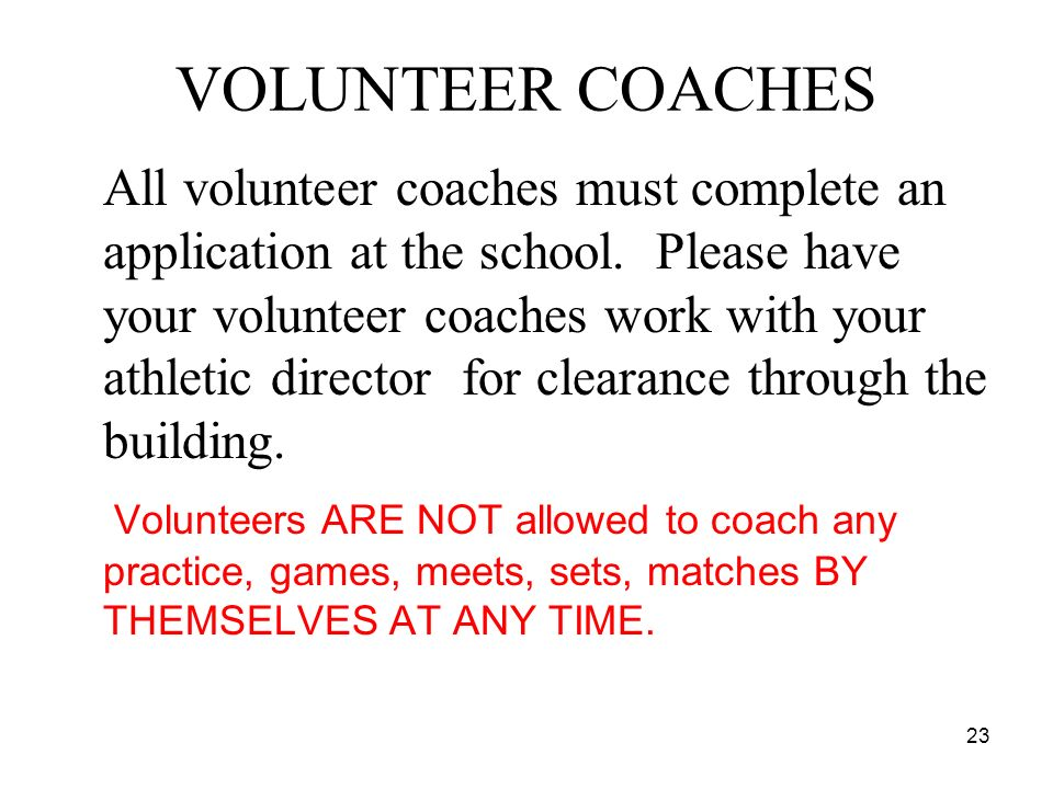 23 VOLUNTEER COACHES All volunteer coaches must complete an application at the school. Please have your volunteer coaches work with your athletic dire
