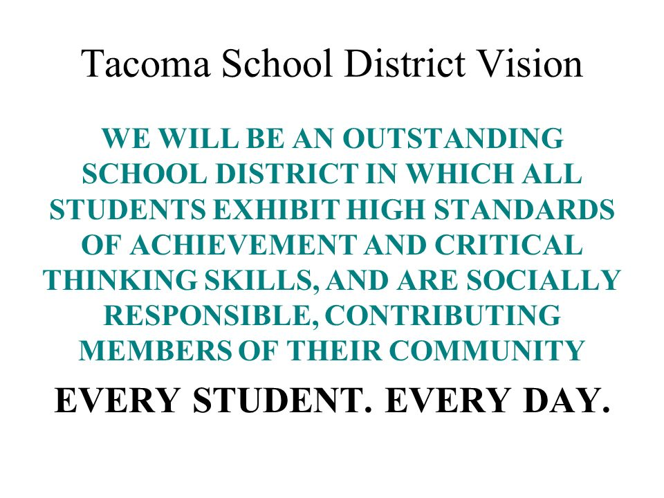 Tacoma School District Vision WE WILL BE AN OUTSTANDING SCHOOL DISTRICT IN WHICH ALL STUDENTS EXHIBIT HIGH STANDARDS OF ACHIEVEMENT AND CRITICAL THINK