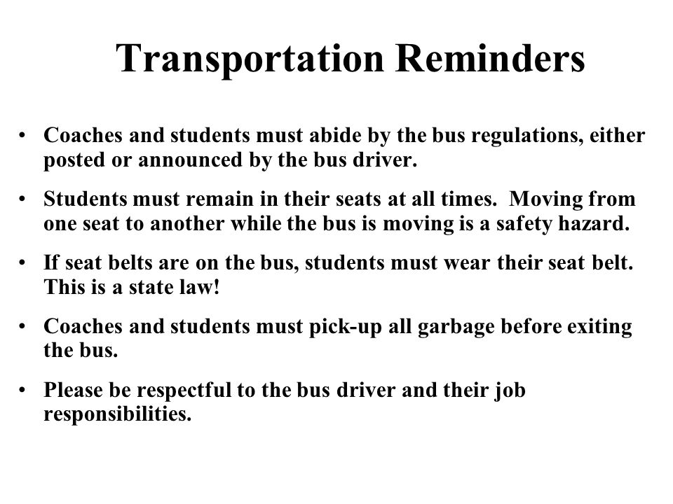 Transportation Reminders Coaches and students must abide by the bus regulations, either posted or announced by the bus driver. Students must remain in