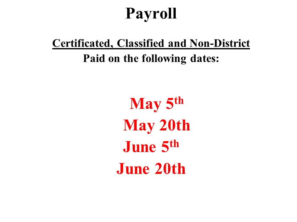 Payroll Certificated, Classified and Non-District Paid on the following dates: May 5 th May 20th June 5 th June 20th