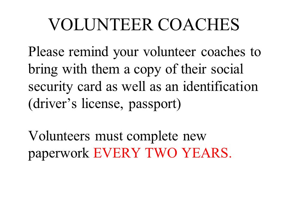 VOLUNTEER COACHES Please remind your volunteer coaches to bring with them a copy of their social security card as well as an identification (drivers l