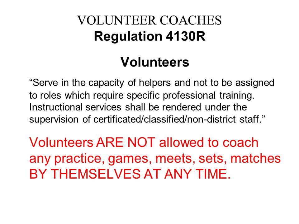 VOLUNTEER COACHES Regulation 4130R Volunteers Serve in the capacity of helpers and not to be assigned to roles which require specific professional tra