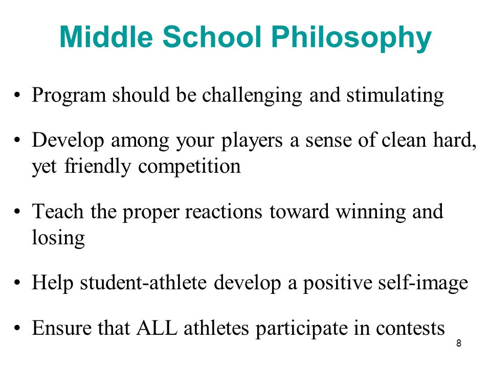 8 Middle School Philosophy Program should be challenging and stimulating Develop among your players a sense of clean hard, yet friendly competition Te