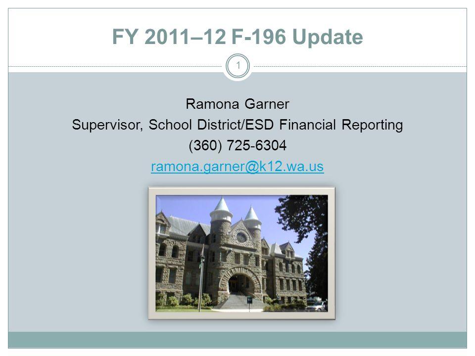 FY 2011–12 F-196 Update Ramona Garner Supervisor, School District/ESD Financial Reporting (360) 725-6304 ramona.garner@k12.wa.us 1
