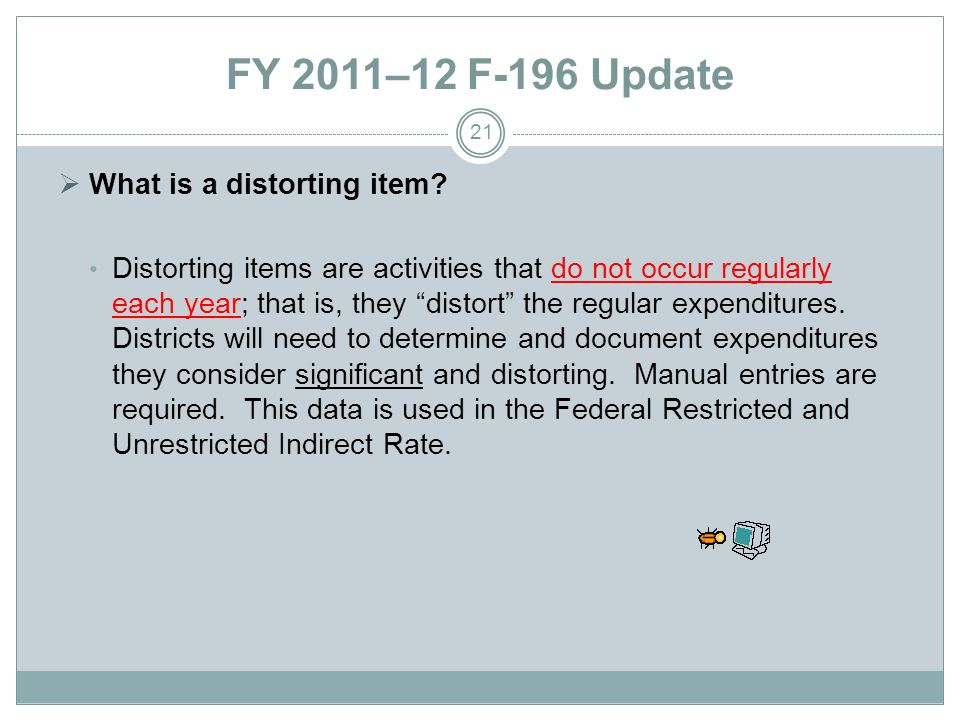 FY 2011–12 F-196 Update What is a distorting item? Distorting items are activities that do not occur regularly each year; that is, they distort the re