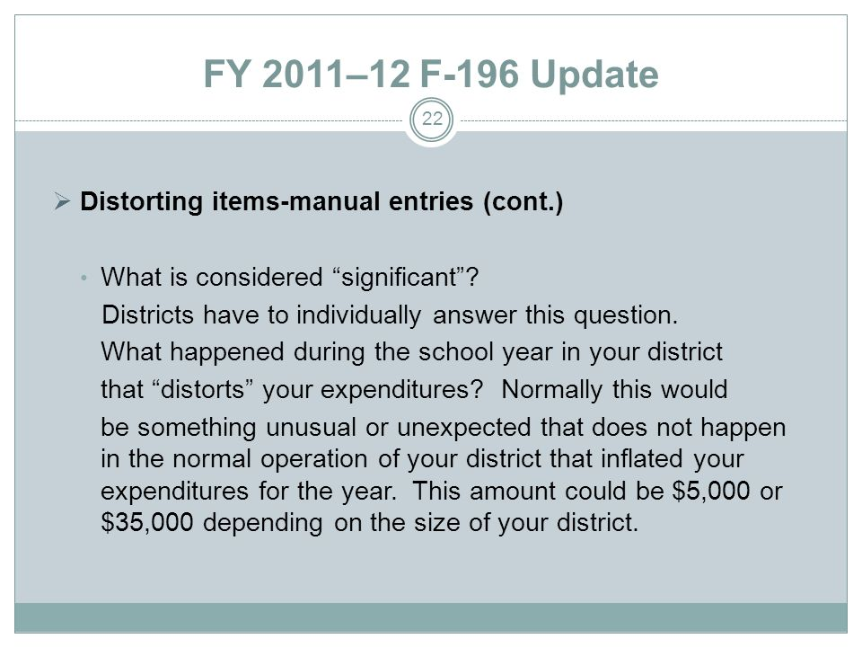 FY 2011–12 F-196 Update Distorting items-manual entries (cont.) What is considered significant? Districts have to individually answer this question. W