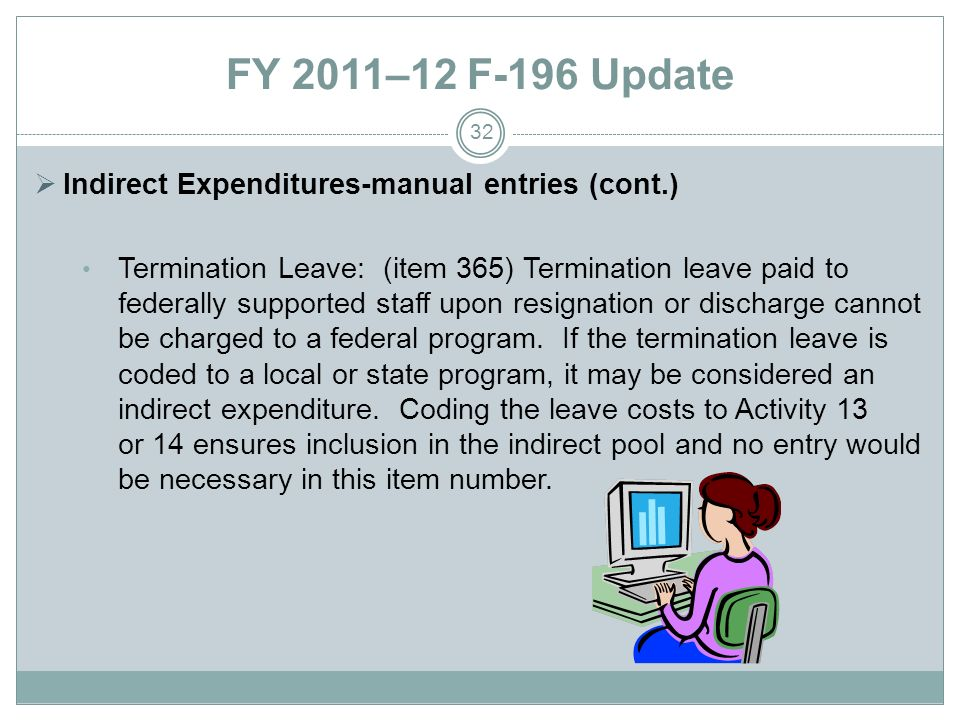 FY 2011–12 F-196 Update Indirect Expenditures-manual entries (cont.) Termination Leave: (item 365) Termination leave paid to federally supported staff upon resignation or discharge cannot be charged to a federal program.