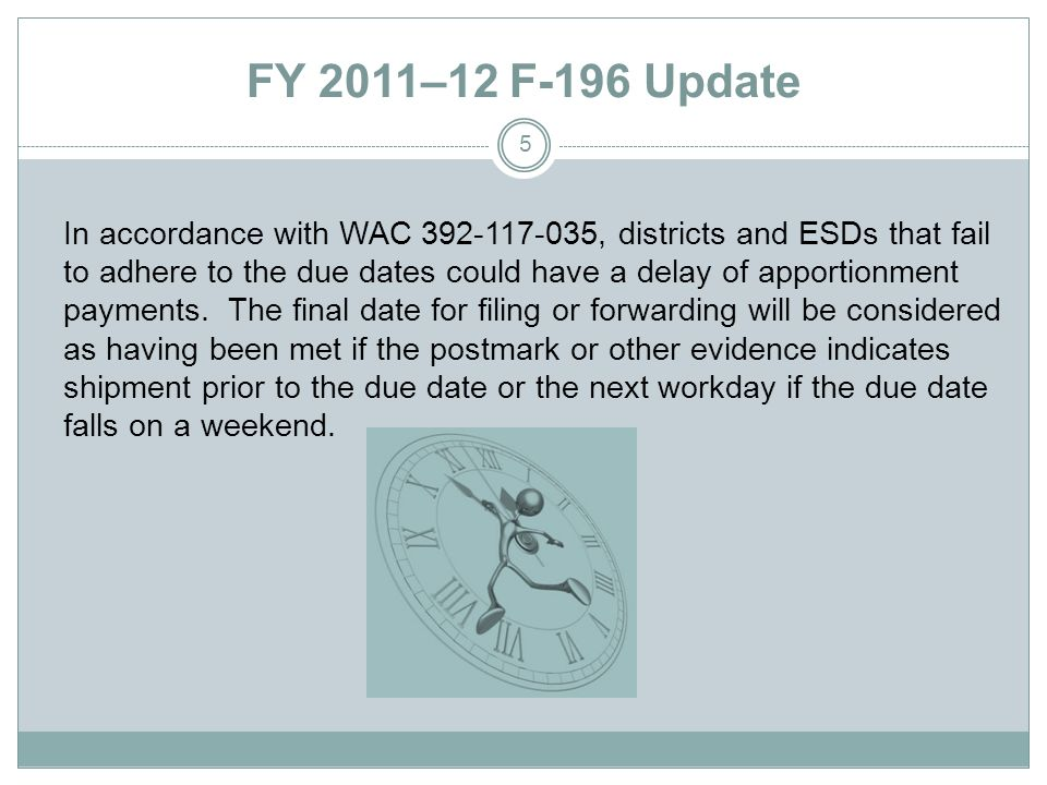 FY 2011–12 F-196 Update In accordance with WAC 392-117-035, districts and ESDs that fail to adhere to the due dates could have a delay of apportionment payments.