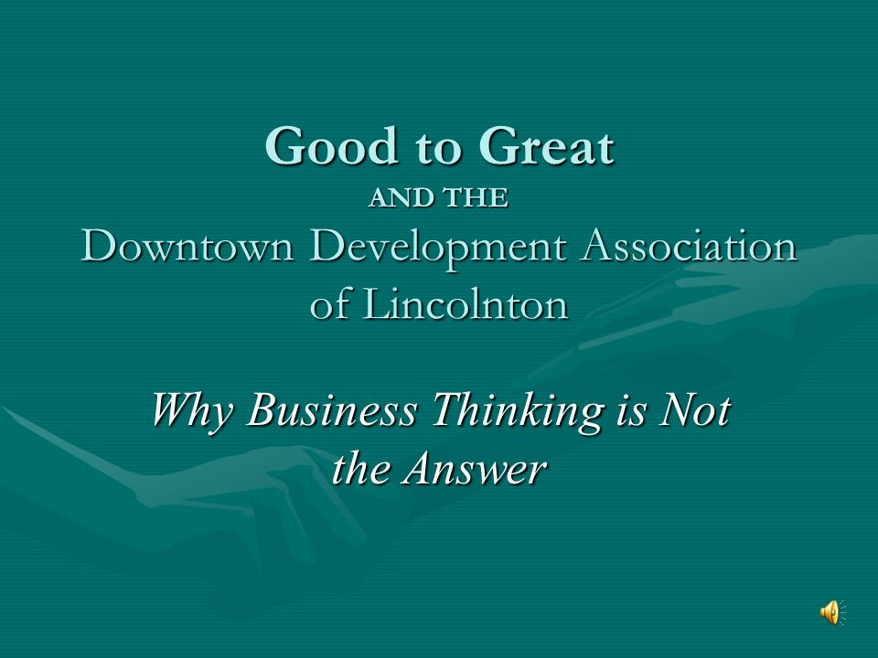 Good to Great AND THE Downtown Development Association of Lincolnton Why Business Thinking is Not the Answer