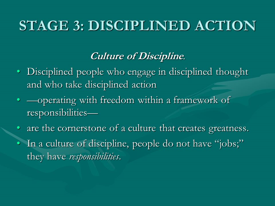 STAGE 3: DISCIPLINED ACTION Culture of Discipline. Disciplined people who engage in disciplined thought and who take disciplined actionDisciplined peo