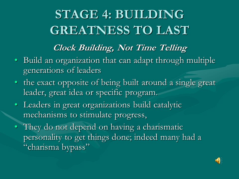 STAGE 4: BUILDING GREATNESS TO LAST Clock Building, Not Time Telling Build an organization that can adapt through multiple generations of leadersBuild an organization that can adapt through multiple generations of leaders the exact opposite of being built around a single great leader, great idea or specific program.the exact opposite of being built around a single great leader, great idea or specific program.