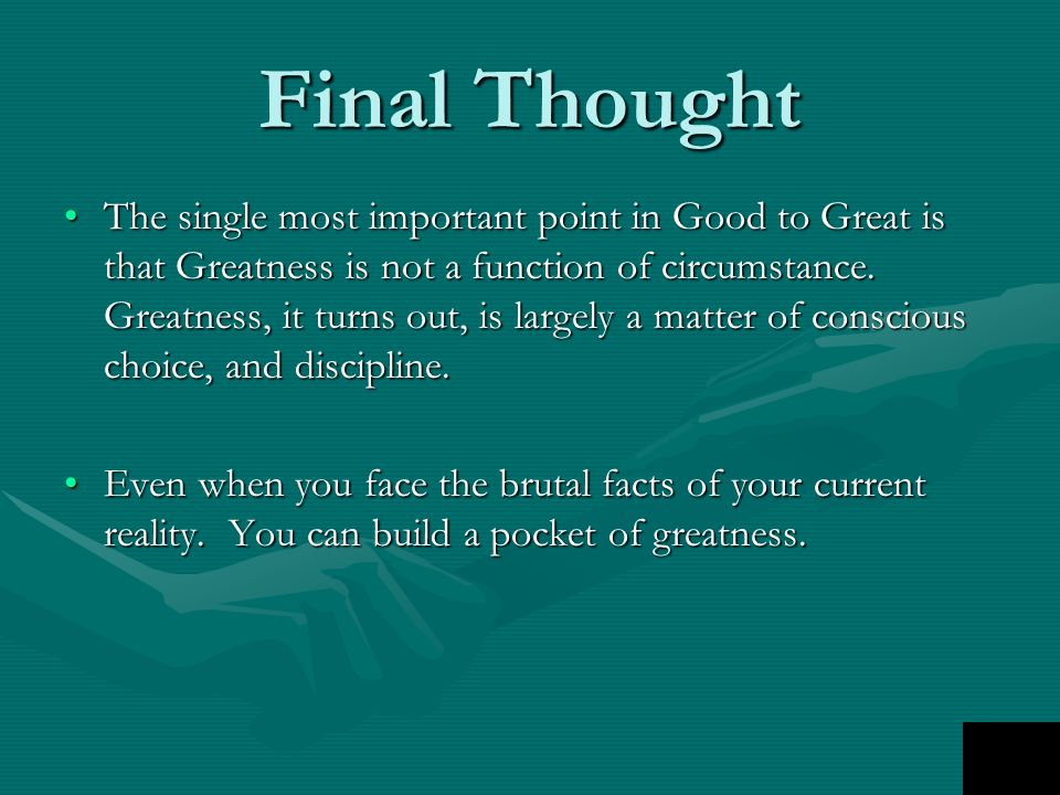 Final Thought The single most important point in Good to Great is that Greatness is not a function of circumstance. Greatness, it turns out, is largel