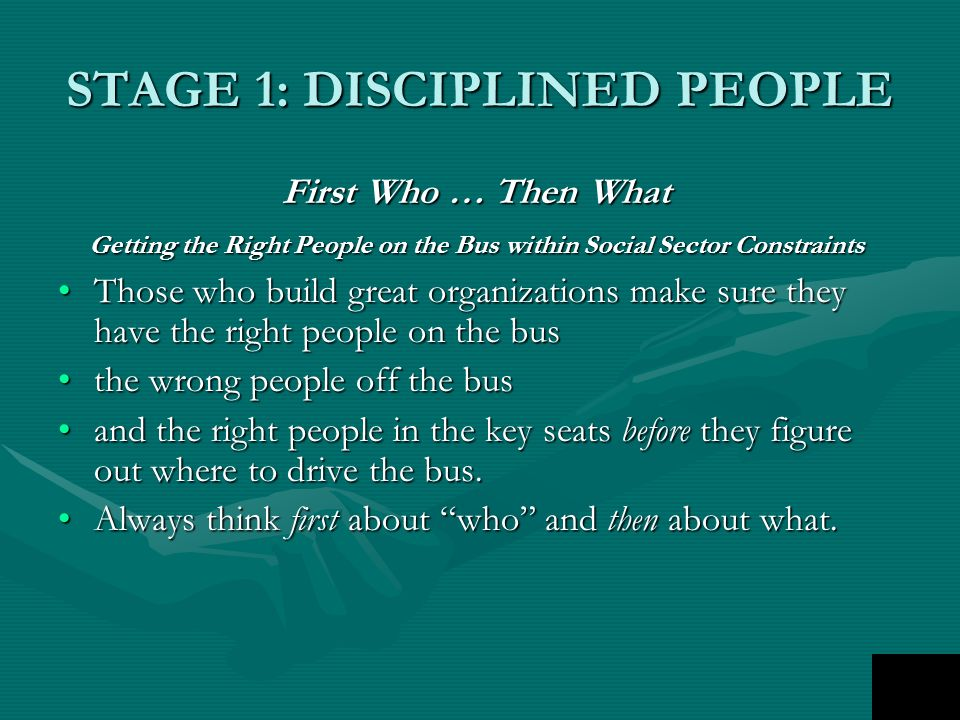 STAGE 1: DISCIPLINED PEOPLE First Who … Then What Getting the Right People on the Bus within Social Sector Constraints Those who build great organizations make sure they have the right people on the busThose who build great organizations make sure they have the right people on the bus the wrong people off the busthe wrong people off the bus and the right people in the key seats before they figure out where to drive the bus.and the right people in the key seats before they figure out where to drive the bus.