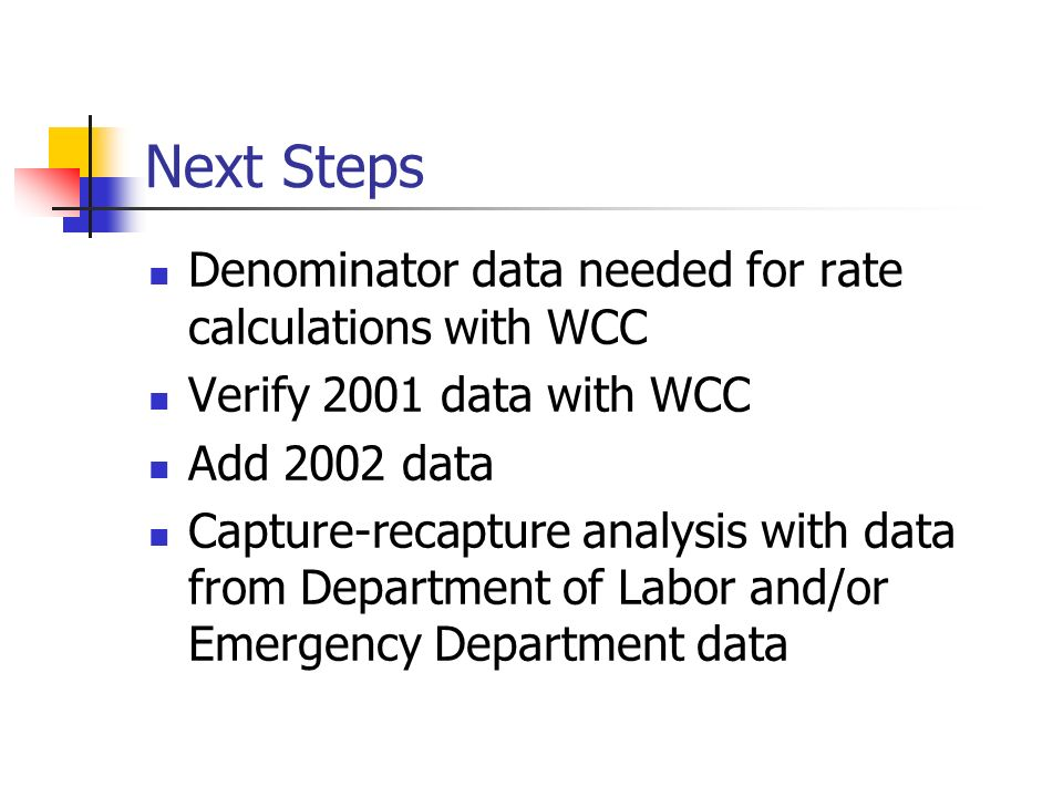 Next Steps Denominator data needed for rate calculations with WCC Verify 2001 data with WCC Add 2002 data Capture-recapture analysis with data from Department of Labor and/or Emergency Department data