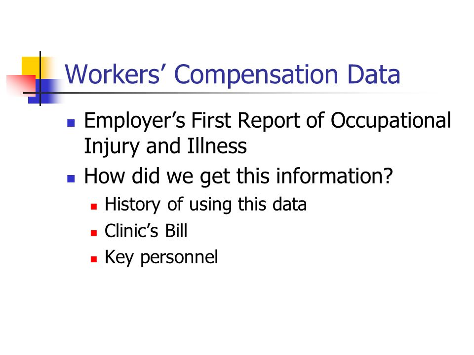 Workers Compensation Data Employers First Report of Occupational Injury and Illness How did we get this information? History of using this data Clinic