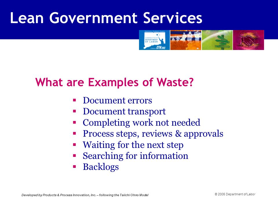 © 2005 Department of Labor Document errors Document transport Completing work not needed Process steps, reviews & approvals Waiting for the next step Searching for information Backlogs What are Examples of Waste.