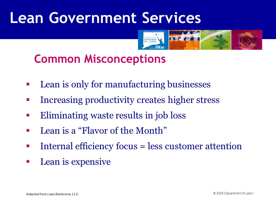 Common Misconceptions Lean is only for manufacturing businesses Increasing productivity creates higher stress Eliminating waste results in job loss Lean is a Flavor of the Month Internal efficiency focus = less customer attention Lean is expensive © 2005 Department of Labor Adapted from Lean Behaviors, LLC.