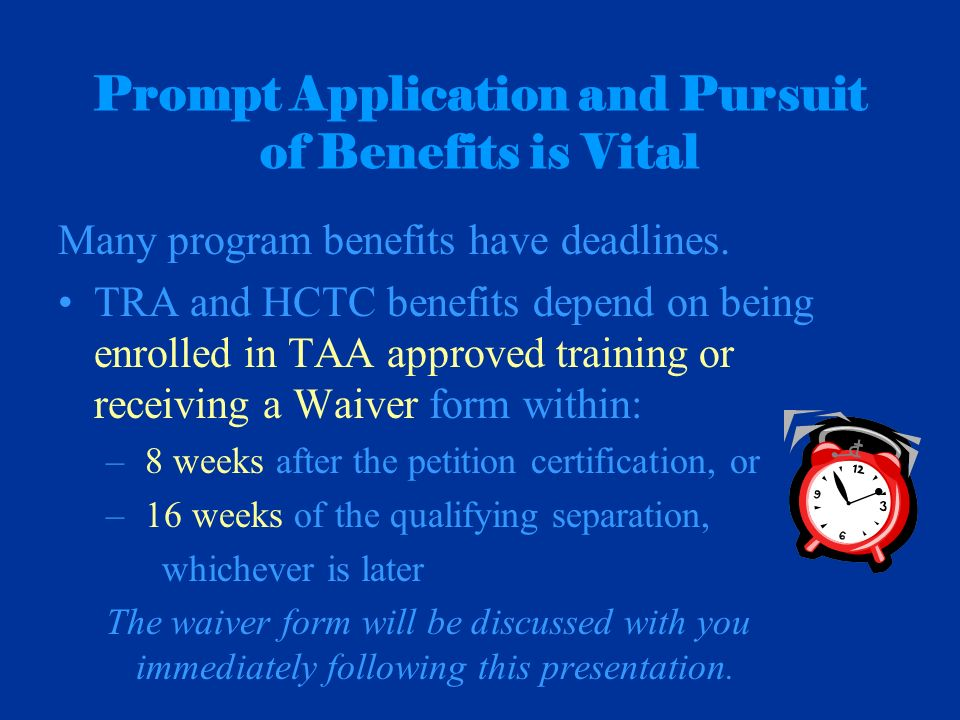 Prompt Application and Pursuit of Benefits is Vital Many program benefits have deadlines. TRA and HCTC benefits depend on being enrolled in TAA approv