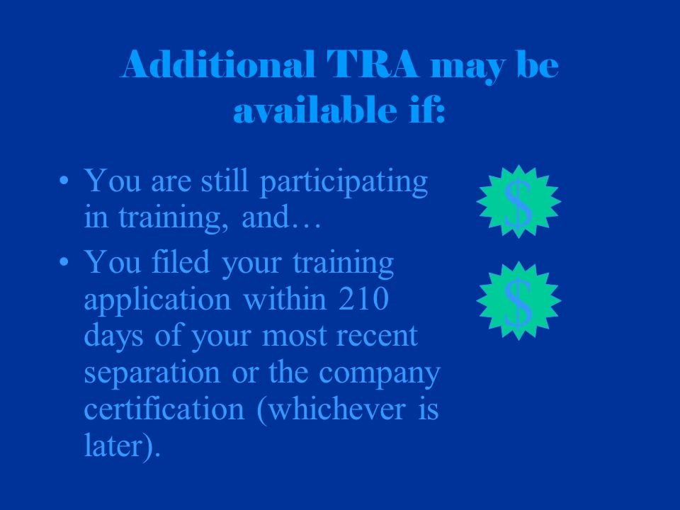 Additional TRA may be available if: You are still participating in training, and… You filed your training application within 210 days of your most recent separation or the company certification (whichever is later).